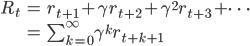 { \begin{align} R_t &= r_{t+1} + \gamma r_{t+2} + \gamma^2 r_{t+3} + \cdots \\ &= \sum_{k=0}^{\infty} \gamma^k r_{t+k+1} \end{align} }