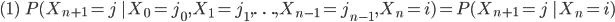{ \begin{equation} (1) \;\; P(X_{n+1} = j \; | X_0=j_0,X_1=j_1,\ldots,X_{n-1}=j_{n-1},X_n=i)=P(X_{n+1}=j\;|X_n=i) \end{equation} }