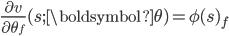 { \frac{\partial v}{\partial \theta_{f}} (s; \boldsymbol{\theta}) = \phi(s)_f }