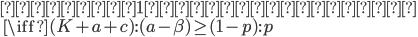 { \mbox{ゲーム1に参加すべき} \\ \quad \iff (K + a + c) : (a - \beta) \ge (1 - p) : p }