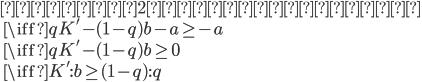 { \mbox{ゲーム2に参加すべき} \\ \quad \iff qK' - (1-q)b -a \ge -a \\ \quad \iff qK' - (1-q)b \ge 0 \\ \quad \iff K' : b \ge (1-q) : q }