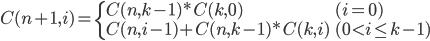 { C(n+1, i) = \left\{ \begin{array}{ll}   C(n, k-1) * C(k, 0) & (i=0) \\   C(n, i-1) + C(n, k-1) * C(k, i) & (0 < i \le k-1)  \end{array} \right. }