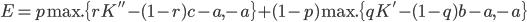 { E = p \: \mbox{max.} \{ rK'' - (1-r)c -a, -a \} + (1-p) \: \mbox{max.} \{qK' - (1-q)b -a, -a\} }