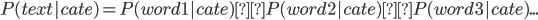 { P(text|cate) = P(word1|cate) × P(word2|cate) × P(word3|cate) ... }