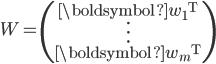 { W = \left( \begin{array}{c} \boldsymbol{w}_1 {}^{\mathrm{T}} \\ \vdots \\ \boldsymbol{w}_m {}^{\mathrm{T}} \end{array} \right) }