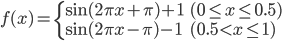 { f(x) = \left\{ \begin{array}{ll} \mathrm{sin}( 2 \pi x + \pi ) + 1 & (0 \le x \le 0.5) \\ \mathrm{sin}( 2 \pi x - \pi ) - 1 & (0.5 < x \le 1) \end{array} \right. }