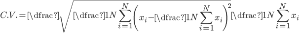 { \displaystyle   C.V. = \dfrac{\sqrt{\dfrac{1}{N} \sum\limits_{i = 1}^{N} \left( x_{i} - \dfrac{1}{N} \sum\limits_{i = 1}^{N} x_{i} \right)^{2}}}{\dfrac{1}{N} \sum\limits_{i = 1}^{N} x_{i}} }