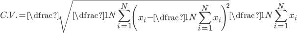 { \displaystyle   C.V. = \dfrac{\sqrt{\dfrac{1}{N} \sum_{i = 1}^{N} \left( x_{i} - \dfrac{1}{N} \sum_{i = 1}^{N} x_{i} \right)^{2}}}{\dfrac{1}{N} \sum_{i = 1}^{N} x_{i}} }
