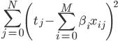{ \displaystyle \sum^N_{j=0} \left( t_j - \sum^M_{i=0}\beta_i x_{ij} \right)^2 }