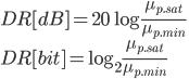 { \displaystyle DR[dB] =20\log\frac{\mu_{p.sat}}{\mu_{p.min}} \\ DR[bit] =\log_2\frac{\mu_{p.sat}}{\mu_{p.min}} }