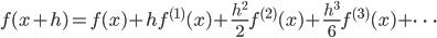 { \displaystyle f(x + h) = f(x) + h f^{(1)}(x) + \frac{h^{2}}{2} f^{(2)}(x)  + \frac{h^{3}}{6} f^{(3)}(x) + \dots }