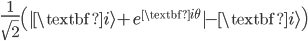 { \frac{1}{\sqrt{2}}\left(|\textbf{i}\rangle + e^{\textbf{i}\theta}|-\textbf{i}\rangle\right) }