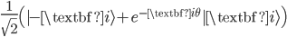 { \frac{1}{\sqrt{2}}\left(|-\textbf{i}\rangle + e^{-\textbf{i}\theta}|\textbf{i}\rangle\right) }