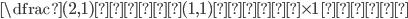 {\dfrac{(2, 1)\mbox{成分}}{(1, 1)\mbox{成分}} \times \mbox{1 行目}}