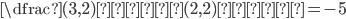{\dfrac{(3, 2)\mbox{成分}}{(2, 2)\mbox{成分}} = -5}