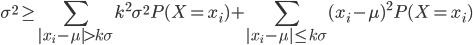 {\displaystyle \sigma^2 \geq \sum_{|x_i - \mu| > k\sigma} k^2\sigma^2 P(X=x_i) + \sum_{|x_i - \mu| \leq k\sigma} (x_i - \mu)^2 P(X=x_i) }