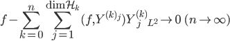 {\displaystyle {\Huge \|} f - \sum_{k=0}^{n} \sum_{j=1}^{\mathrm{dim}\mathcal{H}_k} (f,Y^{(k)_j}) Y_j^{(k)} {\Huge \|}_{L^2} \rightarrow 0 \ \ (n\rightarrow\infty )  }