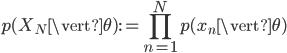 {\displaystyle p(X_N \vert \theta) := \prod_{n=1}^Np(x_n \vert \theta) }