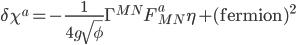 {\displaystyle \delta\chi^a = -\frac{1}{4g\sqrt{\phi}}\Gamma^{MN}F_{MN}^a\eta + (\mathrm{fermion})^2}