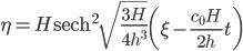 {\displaystyle \eta = H\mathrm{sech}^2\sqrt{\frac{3H}{4h^3}}\left(\xi - \frac{c_0H}{2h}t\right)}