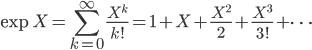 {\displaystyle \exp X = \sum_{k=0}^{\infty}\frac{X^k}{k!} = \mathbf{1} + X + \frac{X^2}{2} + \frac{X^3}{3!} + \cdots}
