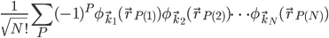 {\displaystyle \frac{1}{\sqrt{N!}}\sum_P(-1)^P\phi_{\vec{k}_1}(\vec{r}_{P(1)})\phi_{\vec{k}_2}(\vec{r}_{P(2)})\cdots\phi_{\vec{k}_N}(\vec{r}_{P(N)})}
