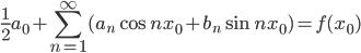 {\displaystyle \frac{1}{2}a_0 + \sum_{n=1}^{\infty}(a_n\cos nx_0 + b_n\sin nx_0) = f(x_0)}