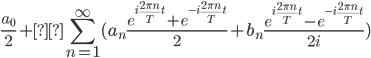 {\displaystyle \frac{a_0}{2} + \sum_{n=1}^{\infty}( a_n \frac{e^{i \frac{2\pi n}{T}t} + e^{-i \frac{2\pi n}{T}t}}{2} + b_n \frac{e^{i \frac{2\pi n}{T}t} - e^{-i \frac{2\pi n}{T}t}}{2i}) }