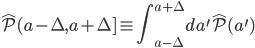 {\displaystyle \hat{\mathcal{P}}(a - \Delta, a + \Delta] \equiv \int_{a - \Delta}^{a + \Delta}da^{\prime}\hat{\mathcal{P}}(a^{\prime})}