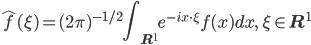 {\displaystyle \hat{f}(\xi) = (2\pi)^{-1 / 2}\int_{\mathbf{R}^1}e^{-ix\cdot\xi}f(x)dx,\quad \xi \in \mathbf{R}^1}