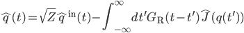 {\displaystyle \hat{q}(t) = \sqrt{Z}\hat{q}^{\mathrm{in}}(t) - \int_{-\infty}^{\infty}dt^{\prime}G_{\mathrm{R}}(t -t^{\prime})\hat{J}(q(t^{\prime}))}