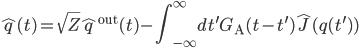 {\displaystyle \hat{q}(t) = \sqrt{Z}\hat{q}^{\mathrm{out}}(t) - \int_{-\infty}^{\infty}dt^{\prime}G_{\mathrm{A}}(t -t^{\prime})\hat{J}(q(t^{\prime}))}