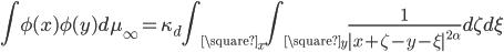 {\displaystyle \int \phi(x)\phi(y)d\mu_{\infty} = \kappa_d\int_{\square_x}\int_{\square_y}\frac{1}{|x + \zeta - y - \xi|^{2\alpha}}d\zeta d\xi}
