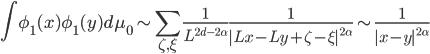 {\displaystyle \int\phi_1(x)\phi_1(y)d\mu_0 \sim \sum_{\zeta,\xi}\frac{1}{L^{2d - 2\alpha}}\frac{1}{|Lx - Ly + \zeta - \xi|^{2\alpha}} \sim \frac{1}{|x - y|^{2\alpha}}}