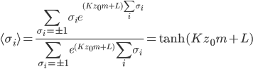 {\displaystyle \langle\sigma_i\rangle = \frac{\sum_{\sigma_i = \pm 1}\sigma_ie^{(Kz_0m + L)\sum_i\sigma_i}}{\sum_{\sigma_i = \pm 1}e^{(Kz_0m + L)}\sum_i\sigma_i} = \tanh(Kz_0m + L)}