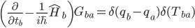 {\displaystyle \left(\frac{\partial}{\partial t_b} - \frac{1}{i\hbar}\hat{H}_b\right)G_{ba} = \delta(q_b - q_a)\delta(T_{ba})}