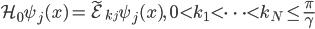 {\displaystyle \mathcal{H}_0\psi_j(x) = \tilde{\mathcal{E}}_{k_j}\psi_j(x),\quad 0 \lt k_1 \lt \cdots \lt k_N \le \frac{\pi}{\gamma}}