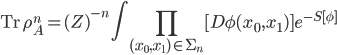 {\displaystyle \mathrm{Tr}\,\rho_A^n = (Z)^{-n}\int\prod_{(x_0,x_1) \in \Sigma_n}[D\phi(x_0,x_1)]e^{-S[\phi]}}