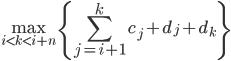 {\displaystyle \max_{i \lt k \lt i+n} \{ \sum_{j=i+1}^{k} c_j + d_j + d_k \}}