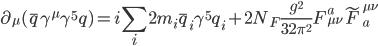 {\displaystyle \partial_{\mu}(\bar{q}\gamma^{\mu}\gamma^5q) = i\sum_i2m_i\bar{q}_i\gamma^5q_i + 2N_F\frac{g^2}{32\pi^2}F_{\mu\nu}^a\tilde{F}_a^{\mu\nu}}
