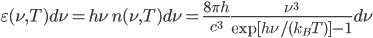 {\displaystyle \varepsilon(\nu,T)d\nu = h\nu\,n(\nu,T)d\nu = \frac{8\pi h}{c^3}\frac{\nu^3}{\exp[h\nu/(k_BT)] - 1}d\nu}