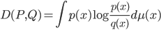 {\displaystyle D(P,Q) = \int p(x)\log\frac{p(x)}{q(x)}d\mu(x)}