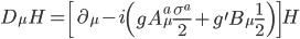 {\displaystyle D_{\mu}H = \left[\partial_{\mu} - i\left(gA_{\mu}^a\frac{\sigma^a}{2} + g^{\prime}B_{\mu}\frac{1}{2}\right)\right] H}