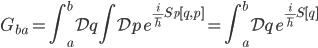 {\displaystyle G_{ba} = \int_a^b\mathcal{D}q\int\mathcal{D}p\,e^{\frac{i}{\hbar}S_p[q,p]} = \int_a^b\mathcal{D}q\,e^{\frac{i}{\hbar}S[q]}}