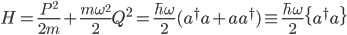 {\displaystyle H = \frac{P^2}{2m} + \frac{m\omega^2}{2}Q^2 = \frac{\hbar\omega}{2}(a^{\dagger}a + aa^{\dagger}) \equiv \frac{\hbar\omega}{2}\{a^{\dagger}a\}}