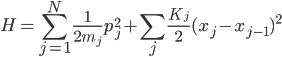 {\displaystyle H = \sum_{j=1}^N\frac{1}{2m_j}p_j^2 + \sum_j\frac{K_j}{2}(x_j - x_{j-1})^2}