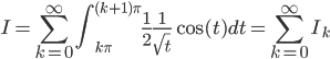 {\displaystyle I = \sum_{k=0}^{\infty} \int_{k \pi}^{(k+1)\pi} \frac{1}{2} \frac{1}{\sqrt{t}} \cos(t) dt = \sum_{k=0}^{\infty} I_k}