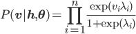 {\displaystyle P(\mathbf{v}|\mathbf{h}, \mathbf{\theta}) = \prod_{i=1}^n \frac{\exp(v_i \lambda_i)}{1+\exp(\lambda_i)} }