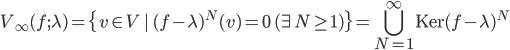 {\displaystyle V_{\infty}(f;\lambda) = \{v \in V\,|\,(f - \lambda)^N(v) = 0\quad (\exists N \ge 1)\} = \bigcup_{N=1}^{\infty}\mathrm{Ker}(f - \lambda)^N}