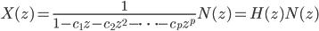{\displaystyle X(z) = \frac{1}{1 - c_1z - c_2z^2 - \cdots - c_pz^p}N(z) = H(z)N(z)}